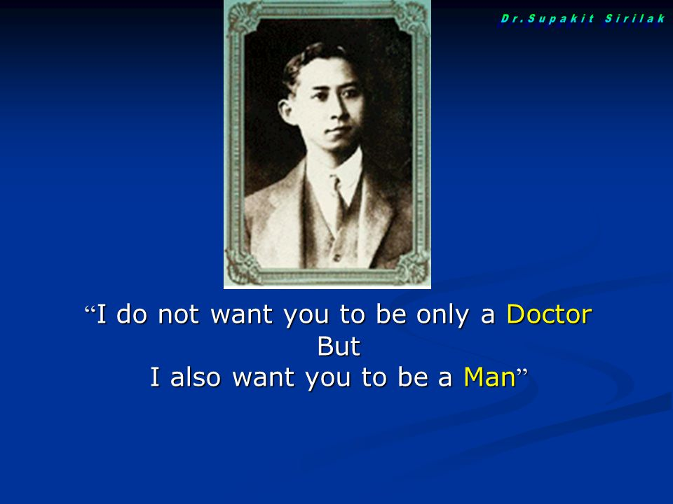 Dr.Supakit Sirilak I do not want you to be only a Doctor But