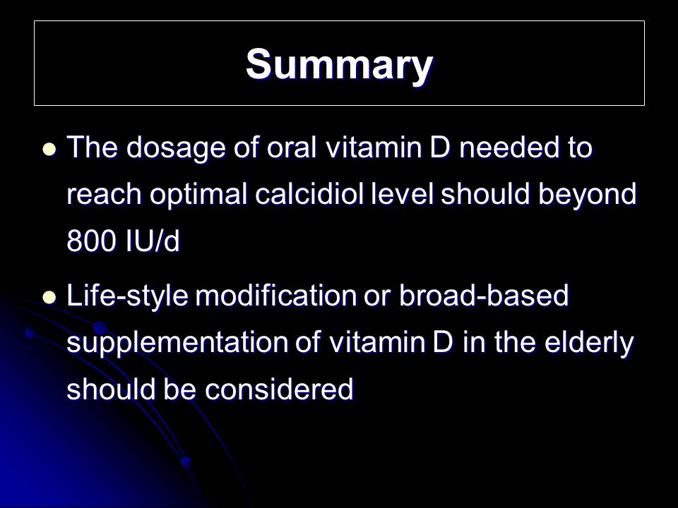 Summary The dosage of oral vitamin D needed to reach optimal calcidiol level should beyond 800 IU/d.