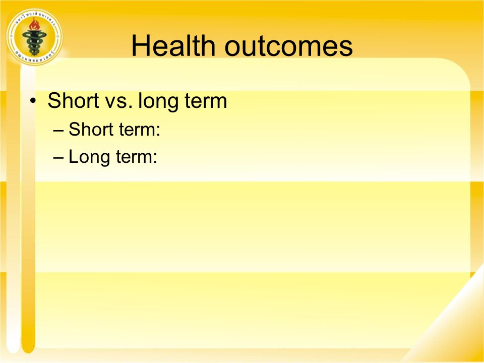 Health outcomes Short vs. long term Short term: Long term: