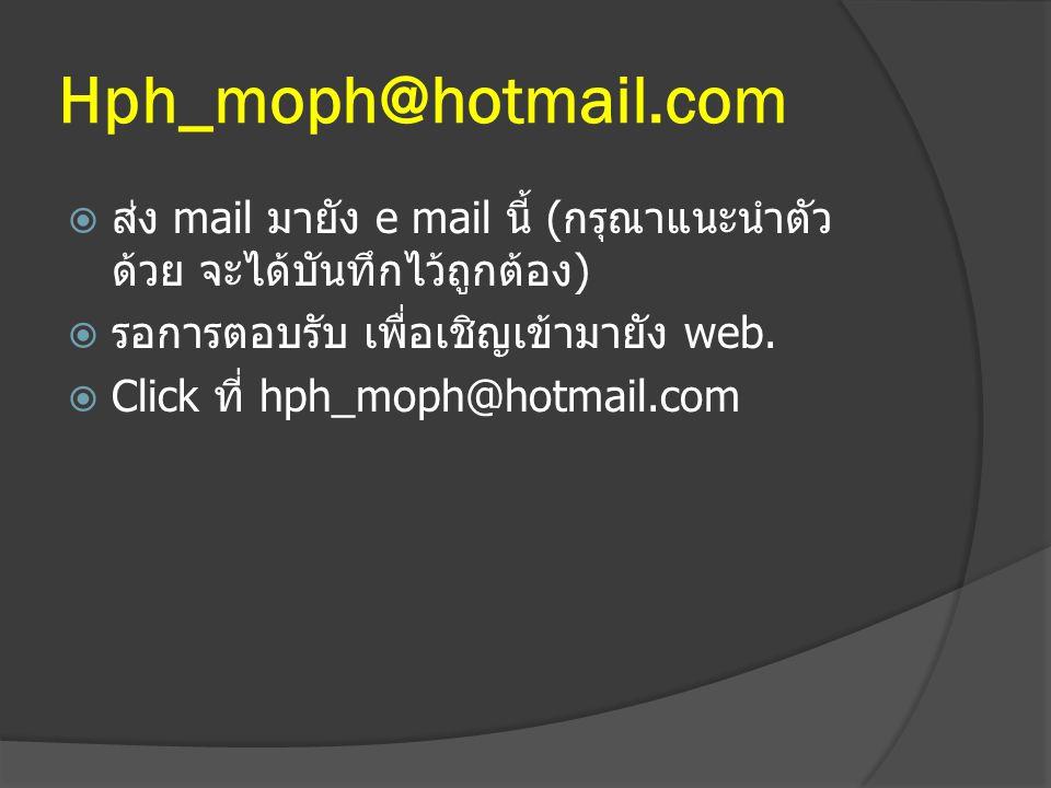 Hph_moph@hotmail.com ส่ง mail มายัง e mail นี้ (กรุณาแนะนำตัวด้วย จะได้บันทึกไว้ถูกต้อง) รอการตอบรับ เพื่อเชิญเข้ามายัง web.