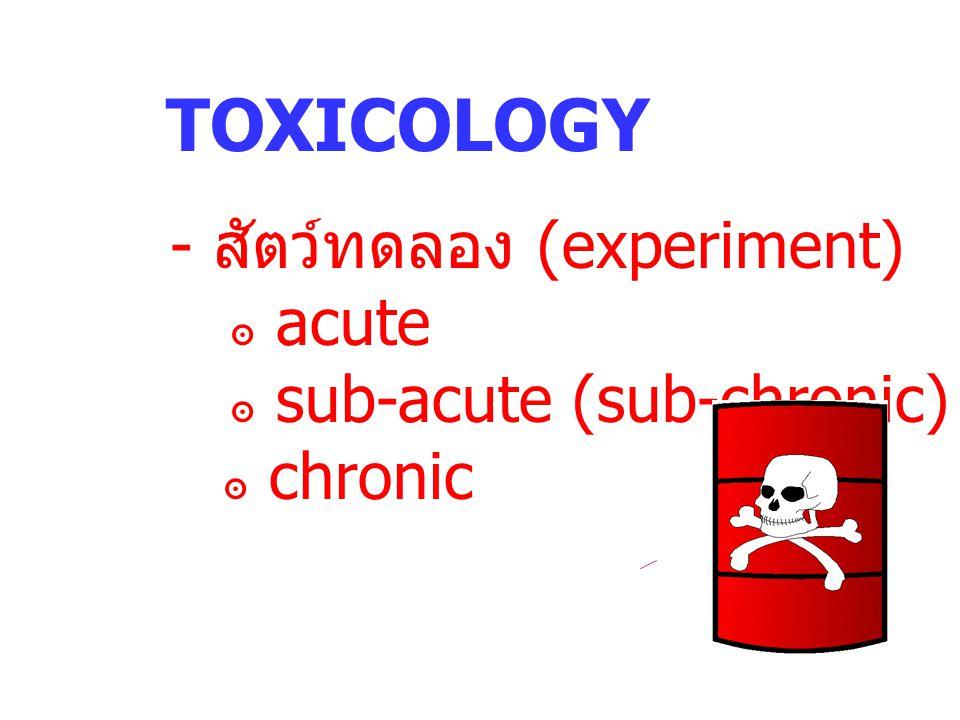 TOXICOLOGY - สัตว์ทดลอง (experiment) ๏ acute ๏ sub-acute (sub-chronic)