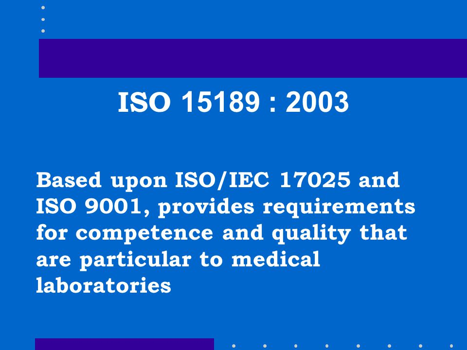 ISO 15189 : 2003 Based upon ISO/IEC 17025 and ISO 9001, provides requirements for competence and quality that are particular to medical laboratories.