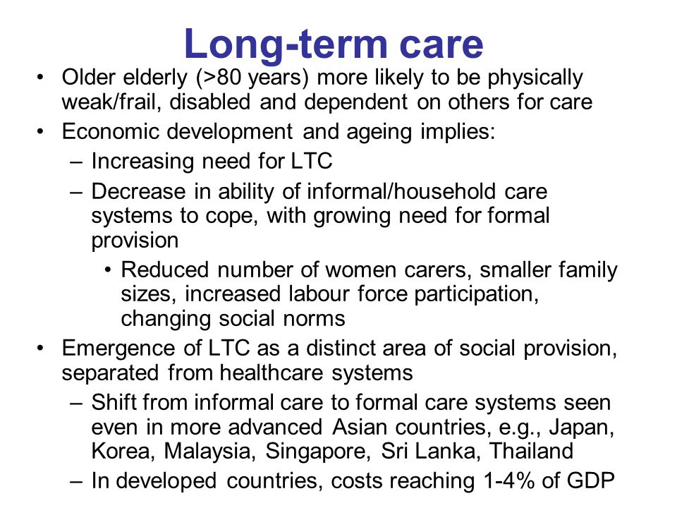 Long-term care Older elderly (>80 years) more likely to be physically weak/frail, disabled and dependent on others for care.