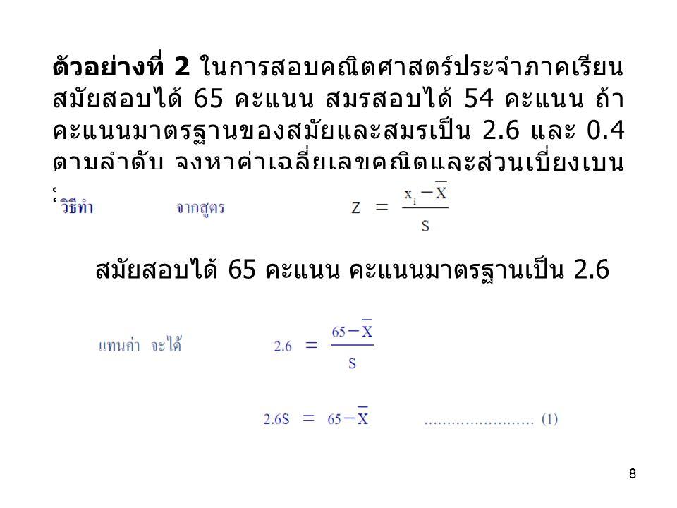 ตัวอย่างที่ 2 ในการสอบคณิตศาสตร์ประจำภาคเรียน สมัยสอบได้ 65 คะแนน สมรสอบได้ 54 คะแนน ถ้าคะแนนมาตรฐานของสมัยและสมรเป็น 2.6 และ 0.4 ตามลำดับ จงหาค่าเฉลี่ยเลขคณิตและส่วนเบี่ยงเบนมาตรฐานของคะแนนสอบครั้งนี้