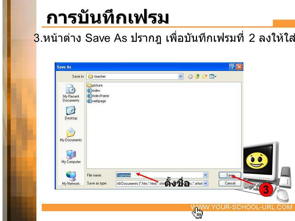การบันทึกเฟรม 3.หน้าต่าง Save As ปรากฎ เพื่อบันทึกเฟรมที่ 2 ลงให้ใส่ชื่อ Top เฟรม คลิกที่ Save. ตั้งชื่อ.
