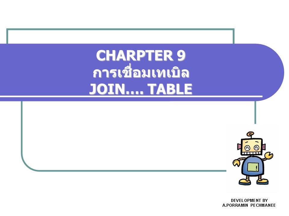 CHARPTER 9 การเชื่อมเทเบิล JOIN…. TABLE