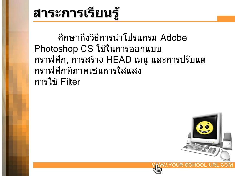 สาระการเรียนรู้ ศึกษาถึงวิธีการนำโปรแกรม Adobe Photoshop CS ใช้ในการออกแบบ. กราฟฟิก, การสร้าง HEAD เมนู และการปรับแต่กราฟฟิกที่ภาพเช่นการใส่แสง.