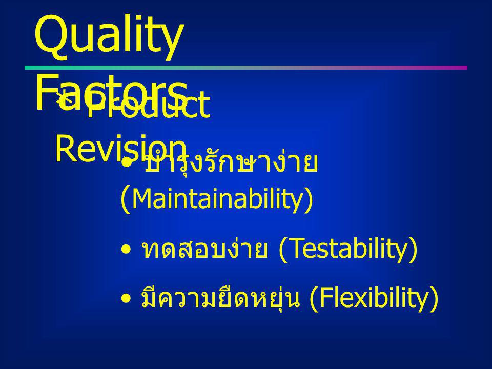 Quality Factors * Product Revision บำรุงรักษาง่าย (Maintainability)