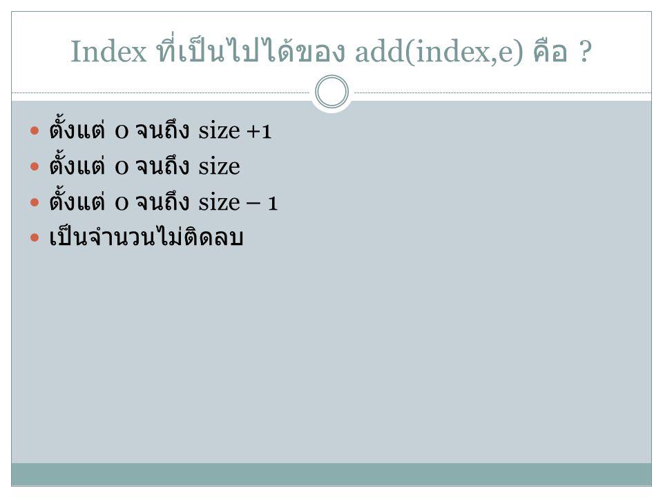 Index ที่เป็นไปได้ของ add(index,e) คือ