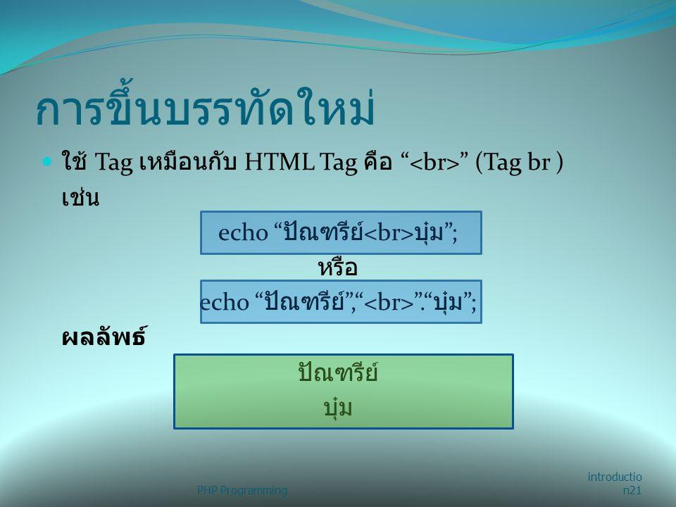 การขึ้นบรรทัดใหม่ ใช้ Tag เหมือนกับ HTML Tag คือ <br> (Tag br ) เช่น. echo ปัณฑรีย์<br>บุ๋ม ; หรือ.