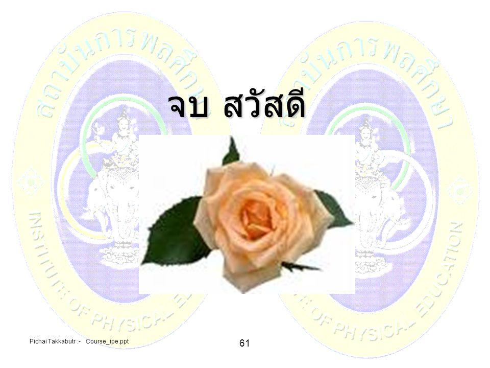 จบ สวัสดี Pichai Takkabutr :- Course_ipe.ppt 61