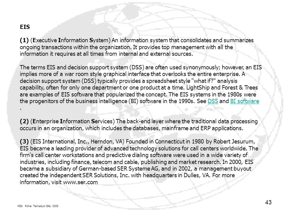 EIS (1) (Executive Information System) An information system that consolidates and summarizes ongoing transactions within the organization. It provides top management with all the information it requires at all times from internal and external sources. The terms EIS and decision support system (DSS) are often used synonymously; however, an EIS implies more of a war room style graphical interface that overlooks the entire enterprise. A decision support system (DSS) typically provides a spreadsheet style what if analysis capability, often for only one department or one product at a time. LightShip and Forest & Trees are examples of EIS software that popularized the concept. The EIS systems in the 1980s were the progenitors of the business intelligence (BI) software in the 1990s. See DSS and BI software . (2) (Enterprise Information Services) The back-end layer where the traditional data processing occurs in an organization, which includes the databases, mainframe and ERP applications. (3) (EIS International, Inc., Herndon, VA) Founded in Connecticut in 1980 by Robert Jesurum, EIS became a leading provider of advanced technology solutions for call centers worldwide. The firm s call center workstations and predictive dialing software were used in a wide variety of industries, including finance, telecom and cable, publishing and market research. In 2000, EIS became a subsidiary of German-based SER Systeme AG, and in 2002, a management buyout created the independent SER Solutions, Inc. with headquarters in Dulles, VA. For more information, visit www.ser.com