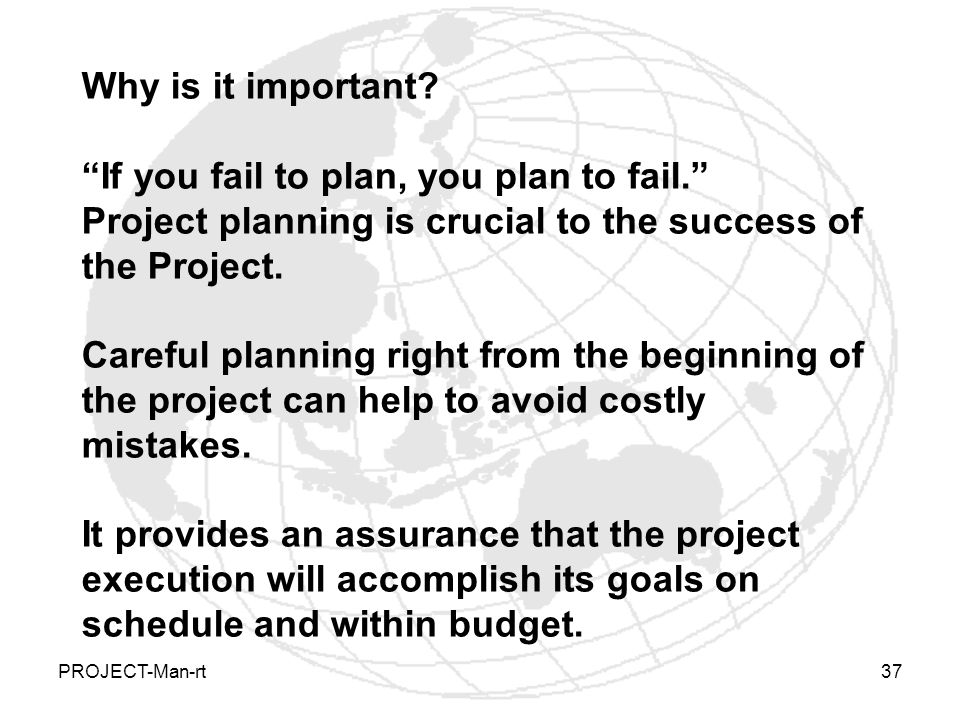 Why is it important If you fail to plan, you plan to fail. Project planning is crucial to the success of the Project.
