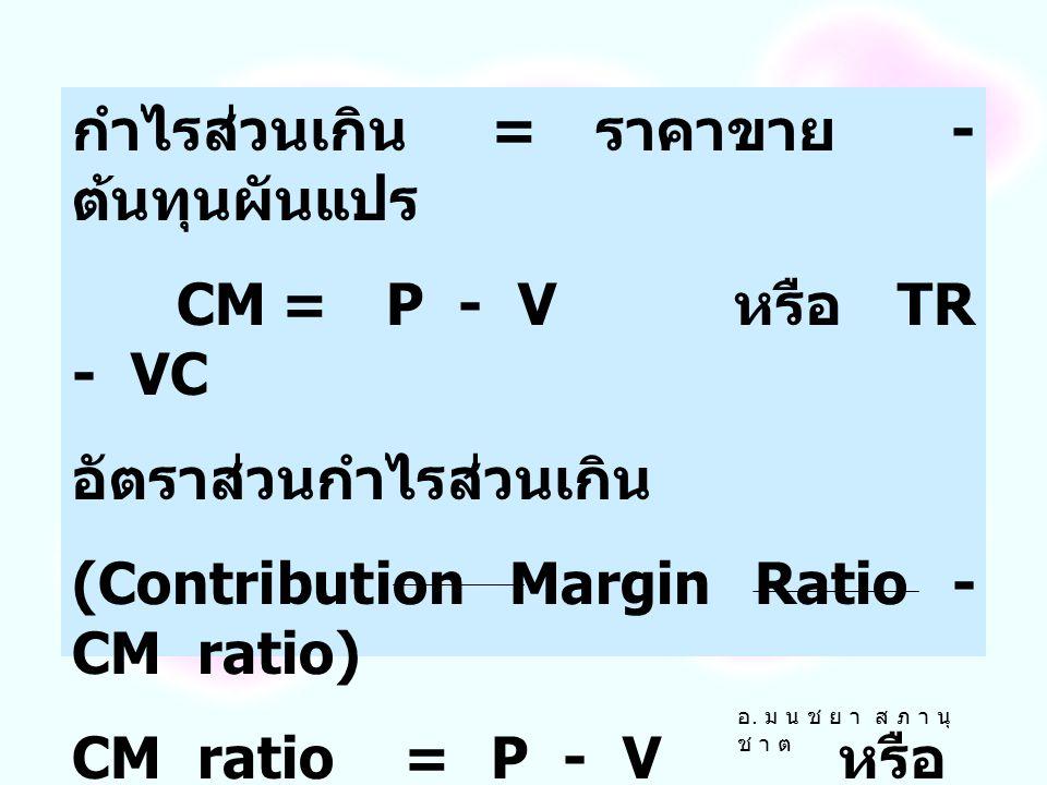 กำไรส่วนเกิน = ราคาขาย - ต้นทุนผันแปร CM = P - V หรือ TR - VC