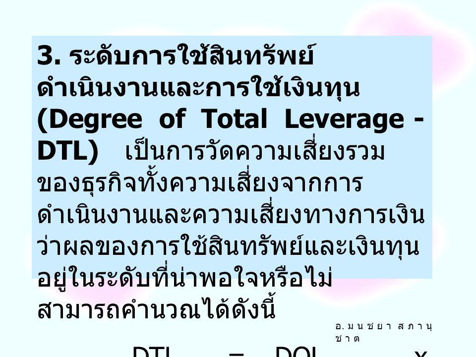 3. ระดับการใช้สินทรัพย์ดำเนินงานและการใช้เงินทุน (Degree of Total Leverage - DTL) เป็นการวัดความเสี่ยงรวมของธุรกิจทั้งความเสี่ยงจากการดำเนินงานและความเสี่ยงทางการเงิน ว่าผลของการใช้สินทรัพย์และเงินทุนอยู่ในระดับที่น่าพอใจหรือไม่ สามารถคำนวณได้ดังนี้