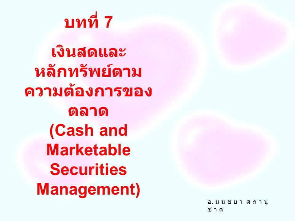 บทที่ 7 เงินสดและหลักทรัพย์ตามความต้องการของตลาด (Cash and Marketable Securities Management) อ.