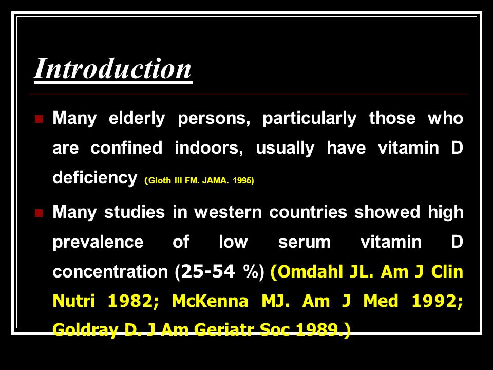 Introduction Many elderly persons, particularly those who are confined indoors, usually have vitamin D deficiency (Gloth III FM. JAMA. 1995)