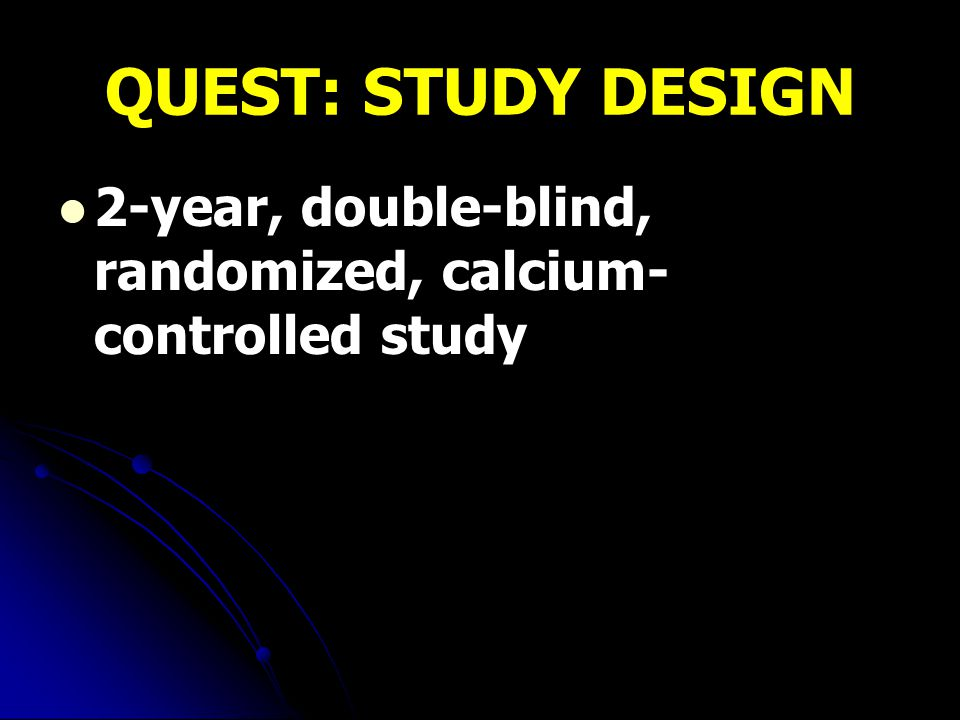 QUEST: STUDY DESIGN 2-year, double-blind, randomized, calcium-controlled study