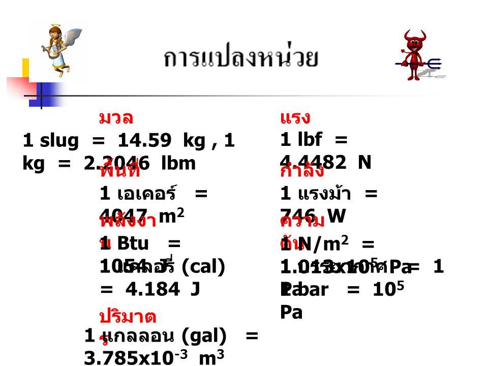 มวล แรง. 1 slug = 14.59 kg , 1 kg = 2.2046 lbm. 1 lbf = 4.4482 N. พื้นที่ กำลัง. 1 เอเคอร์ = 4047 m2.
