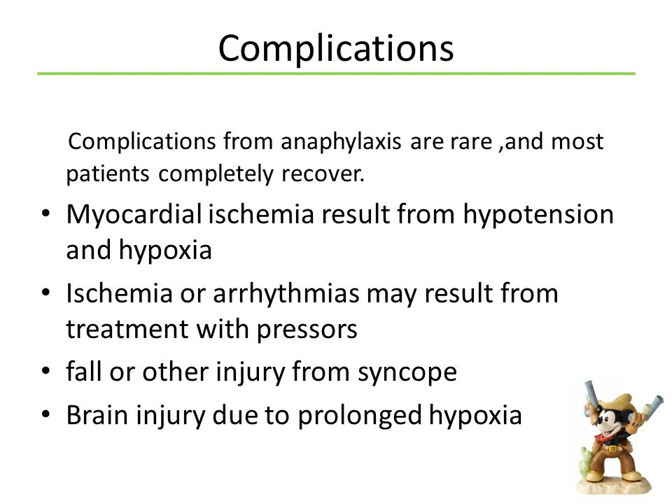 Complications Complications from anaphylaxis are rare ,and most patients completely recover. Myocardial ischemia result from hypotension and hypoxia.