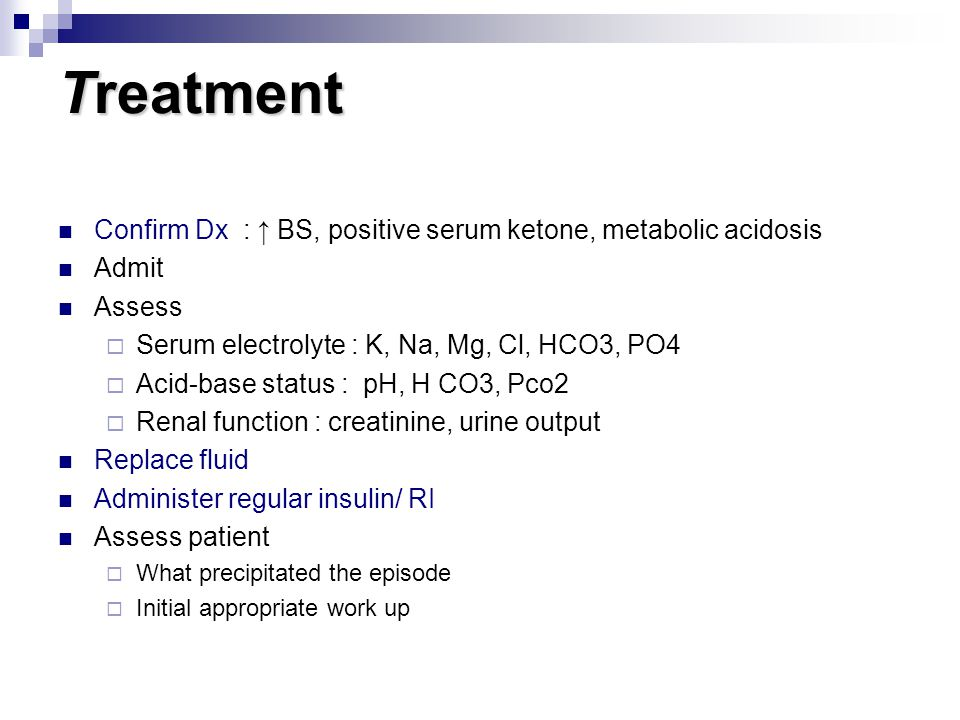 Treatment Confirm Dx : ↑ BS, positive serum ketone, metabolic acidosis