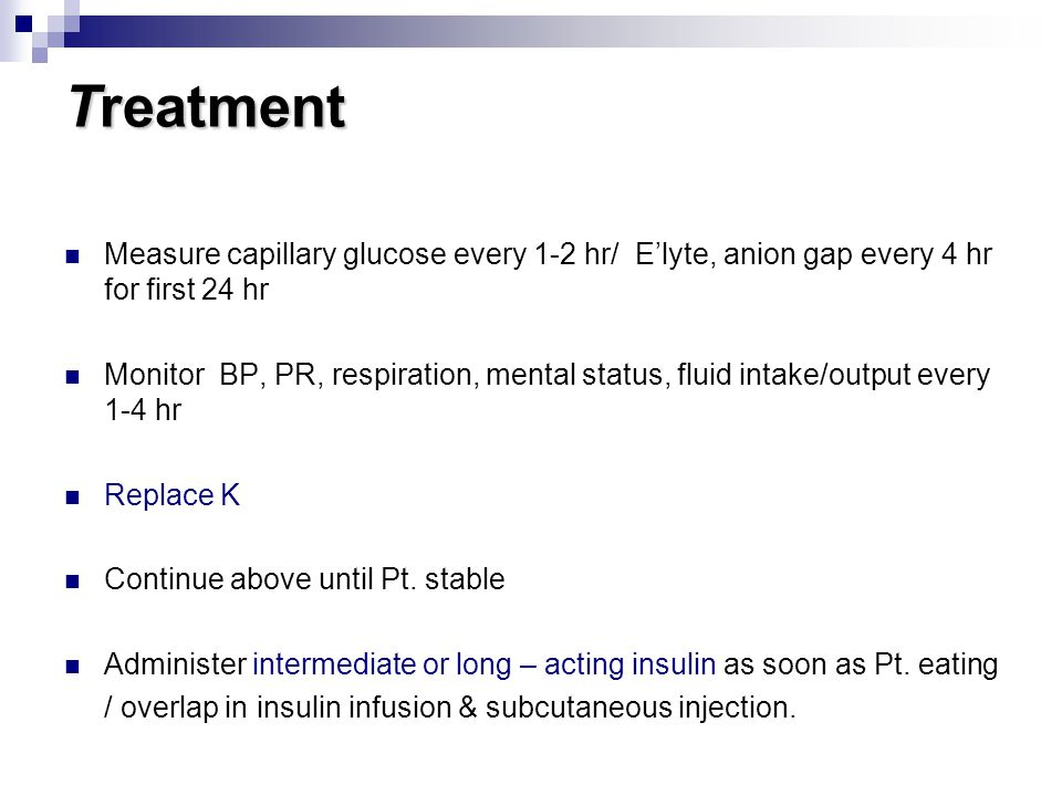 Treatment Measure capillary glucose every 1-2 hr/ E'lyte, anion gap every 4 hr for first 24 hr.