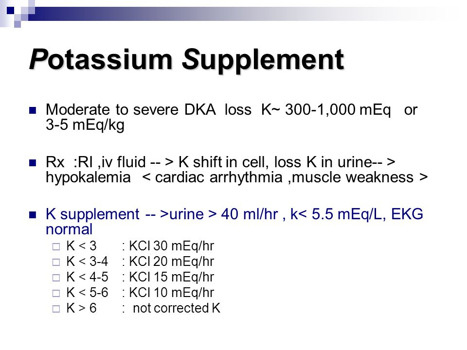 Potassium Supplement Moderate to severe DKA loss K~ 300-1,000 mEq or 3-5 mEq/kg.