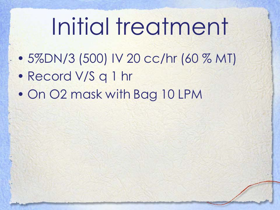 Initial treatment 5%DN/3 (500) IV 20 cc/hr (60 % MT) Record V/S q 1 hr