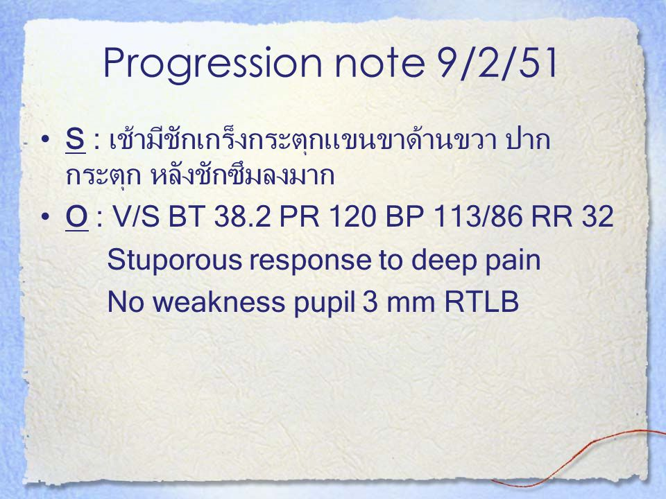 Progression note 9/2/51 S : เช้ามีชักเกร็งกระตุกแขนขาด้านขวา ปากกระตุก หลังชักซึมลงมาก. O : V/S BT 38.2 PR 120 BP 113/86 RR 32.