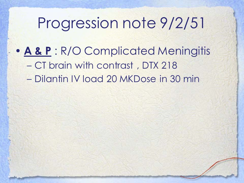 Progression note 9/2/51 A & P : R/O Complicated Meningitis