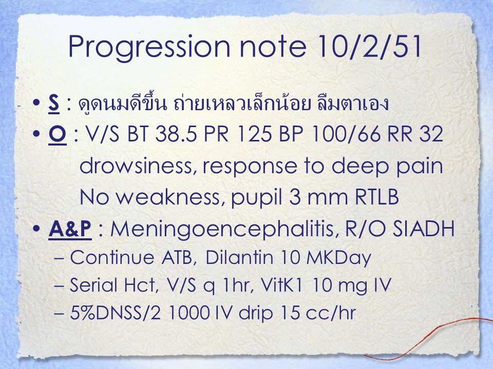 Progression note 10/2/51 S : ดูดนมดีขึ้น ถ่ายเหลวเล็กน้อย ลืมตาเอง