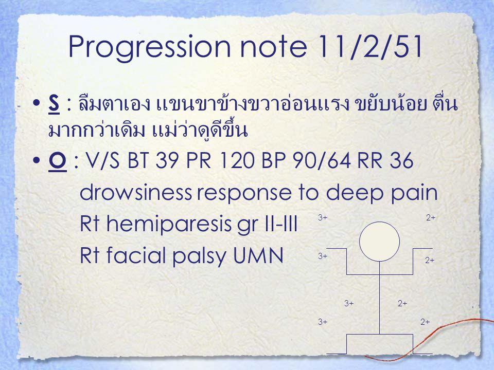 Progression note 11/2/51 S : ลืมตาเอง แขนขาข้างขวาอ่อนแรง ขยับน้อย ตื่นมากกว่าเดิม แม่ว่าดูดีขึ้น. O : V/S BT 39 PR 120 BP 90/64 RR 36.