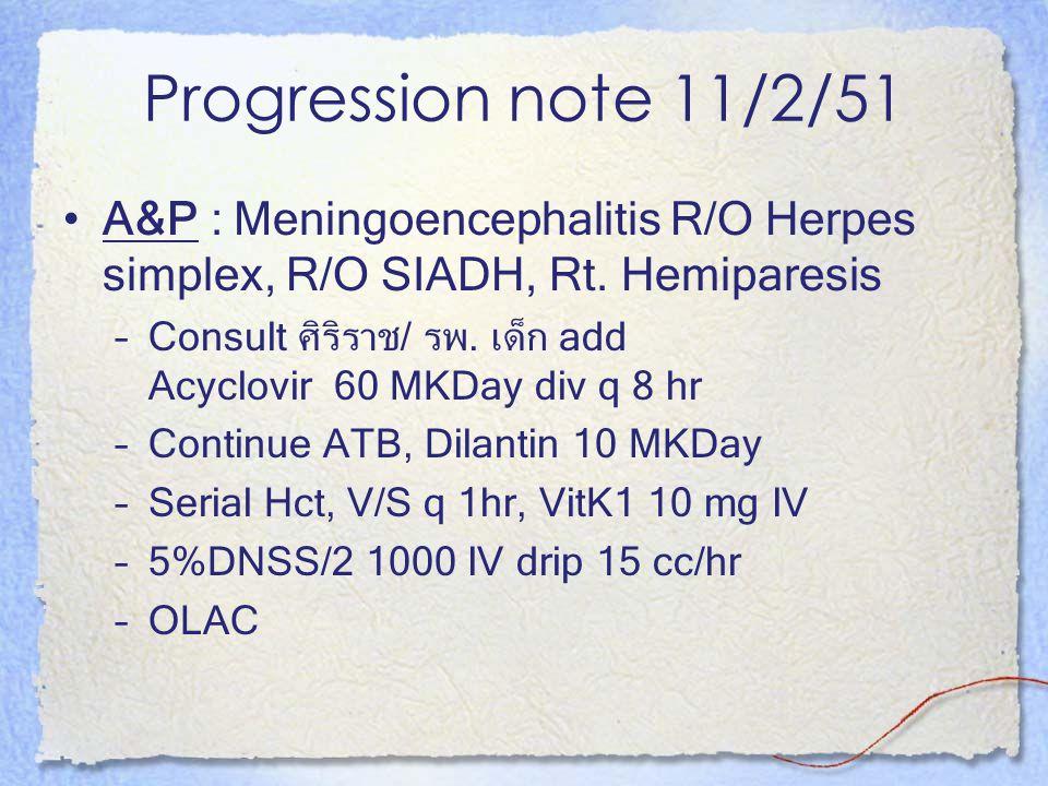 Progression note 11/2/51 A&P : Meningoencephalitis R/O Herpes simplex, R/O SIADH, Rt. Hemiparesis.
