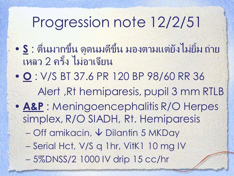 Progression note 12/2/51 S : ตื่นมากขึ้น ดูดนมดีขึ้น มองตามแต่ยังไม่ยิ้ม ถ่ายเหลว 2 ครั้ง ไม่อาเจียน.