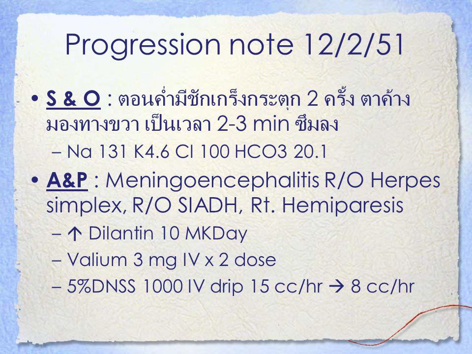 Progression note 12/2/51 S & O : ตอนค่ำมีชักเกร็งกระตุก 2 ครั้ง ตาค้าง มองทางขวา เป็นเวลา 2-3 min ซึมลง.