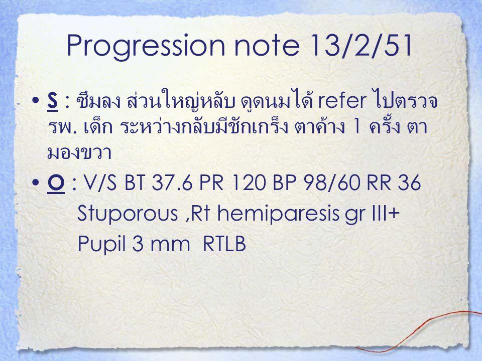 Progression note 13/2/51 S : ซึมลง ส่วนใหญ่หลับ ดูดนมได้ refer ไปตรวจรพ. เด็ก ระหว่างกลับมีชักเกร็ง ตาค้าง 1 ครั้ง ตามองขวา.