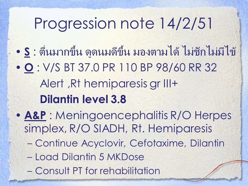 Progression note 14/2/51 S : ตื่นมากขึ้น ดูดนมดีขึ้น มองตามได้ ไม่ชักไม่มีไข้ O : V/S BT 37.0 PR 110 BP 98/60 RR 32.