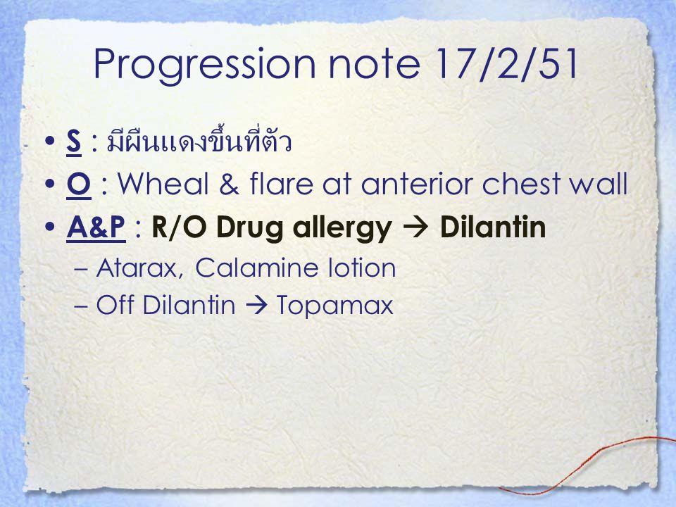Progression note 17/2/51 S : มีผืนแดงขึ้นที่ตัว
