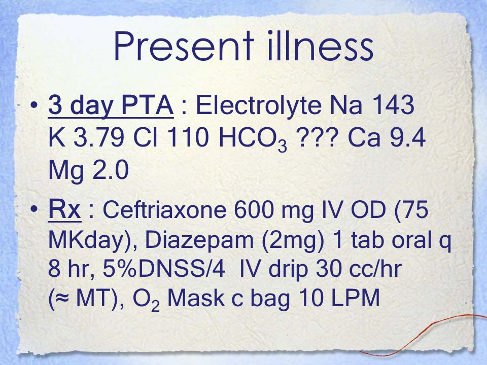 Present illness 3 day PTA : Electrolyte Na 143 K 3.79 Cl 110 HCO3 Ca 9.4 Mg 2.0.