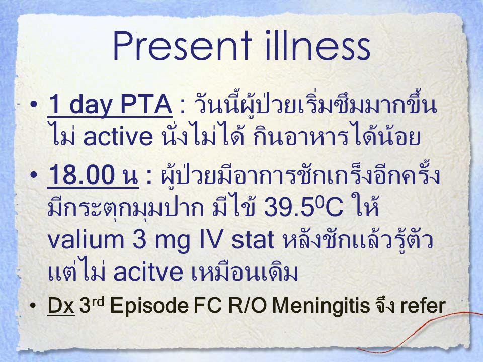 Present illness 1 day PTA : วันนี้ผู้ป่วยเริ่มซึมมากขึ้น ไม่ active นั่งไม่ได้ กินอาหารได้น้อย.