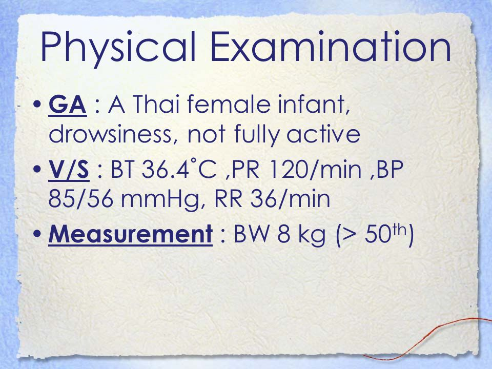Physical Examination GA : A Thai female infant, drowsiness, not fully active. V/S : BT 36.4˚C ,PR 120/min ,BP 85/56 mmHg, RR 36/min.