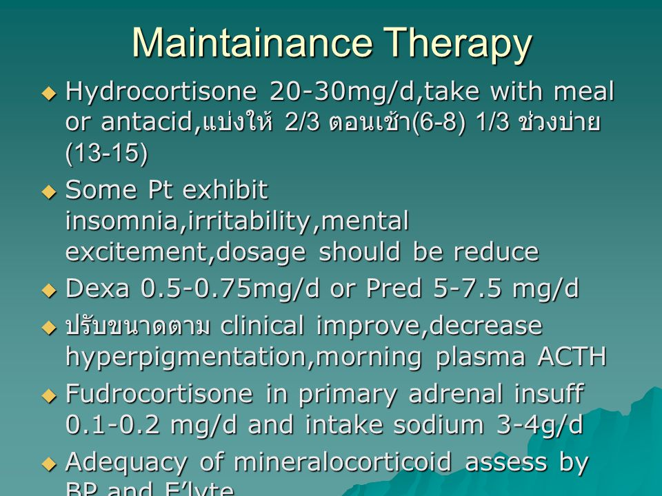 Maintainance Therapy Hydrocortisone 20-30mg/d,take with meal or antacid,แบ่งให้ 2/3 ตอนเช้า(6-8) 1/3 ช่วงบ่าย(13-15)