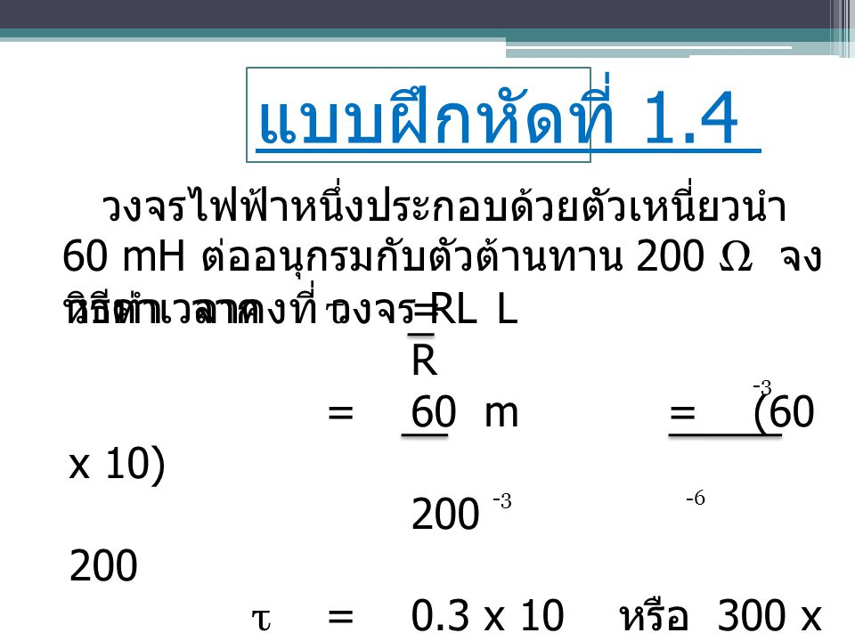 แบบฝึกหัดที่ 1.4 วงจรไฟฟ้าหนึ่งประกอบด้วยตัวเหนี่ยวนำ 60 mH ต่ออนุกรมกับตัวต้านทาน 200 Ω จงหาค่าเวลาคงที่ วงจร RL.