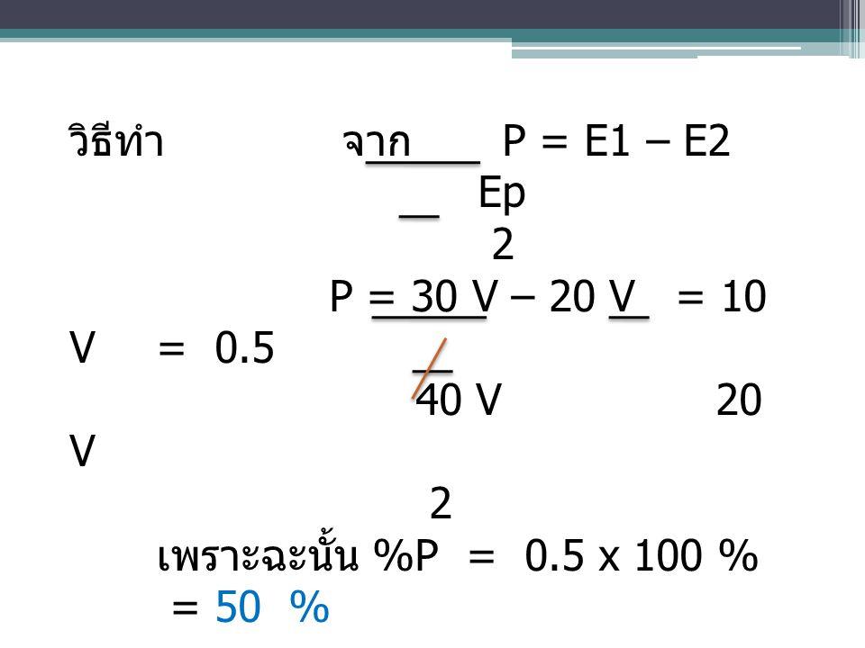 วิธีทำ จาก P = E1 – E2 Ep. 2. P = 30 V – 20 V = 10 V = 0.5.