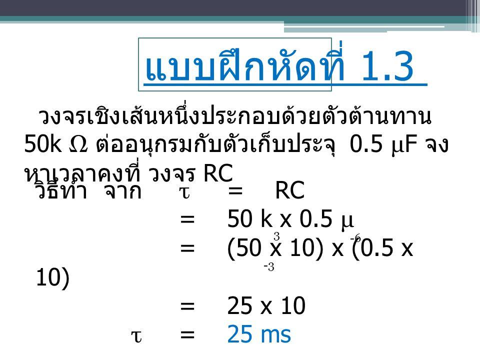แบบฝึกหัดที่ 1.3 วงจรเชิงเส้นหนึ่งประกอบด้วยตัวต้านทาน50k Ω ต่ออนุกรมกับตัวเก็บประจุ 0.5 μF จงหาเวลาคงที่ วงจร RC.