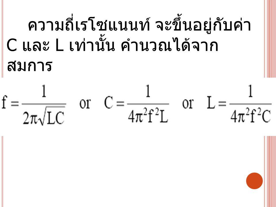 ความถี่เรโซแนนท์ จะขึ้นอยู่กับค่า C และ L เท่านั้น คำนวณได้จากสมการ