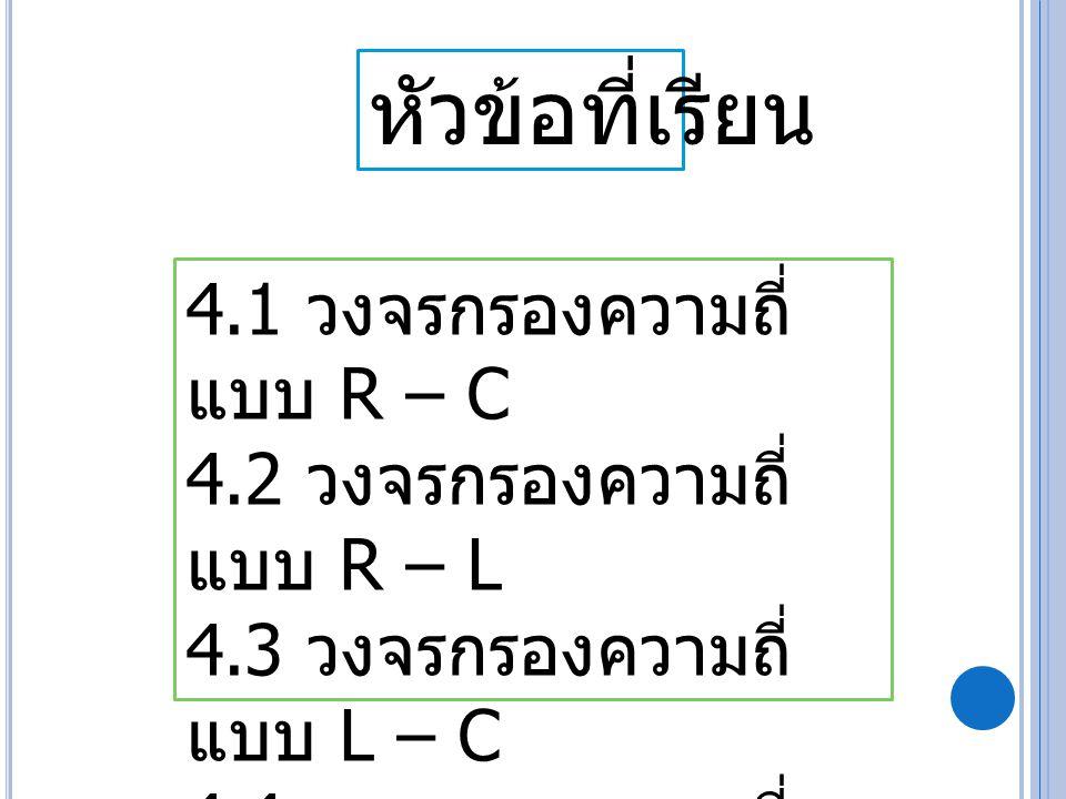 หัวข้อที่เรียน 4.1 วงจรกรองความถี่แบบ R – C