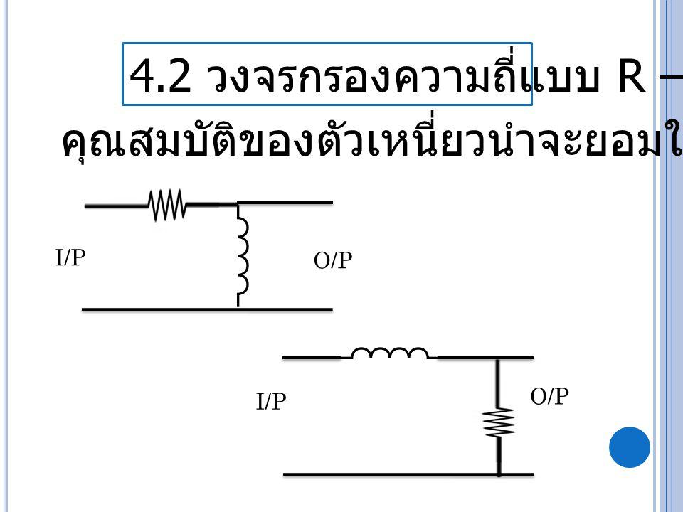 4.2 วงจรกรองความถี่แบบ R – L