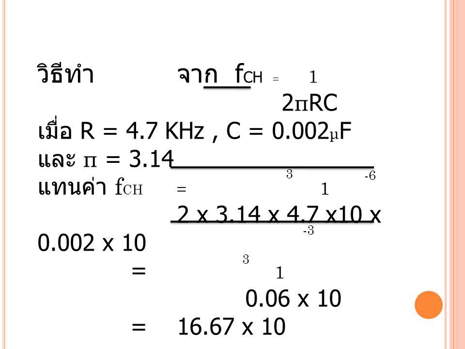 วิธีทำ จาก fCH = 1 2πRC เมื่อ R = 4.7 KHz , C = 0.002μF และ π = 3.14