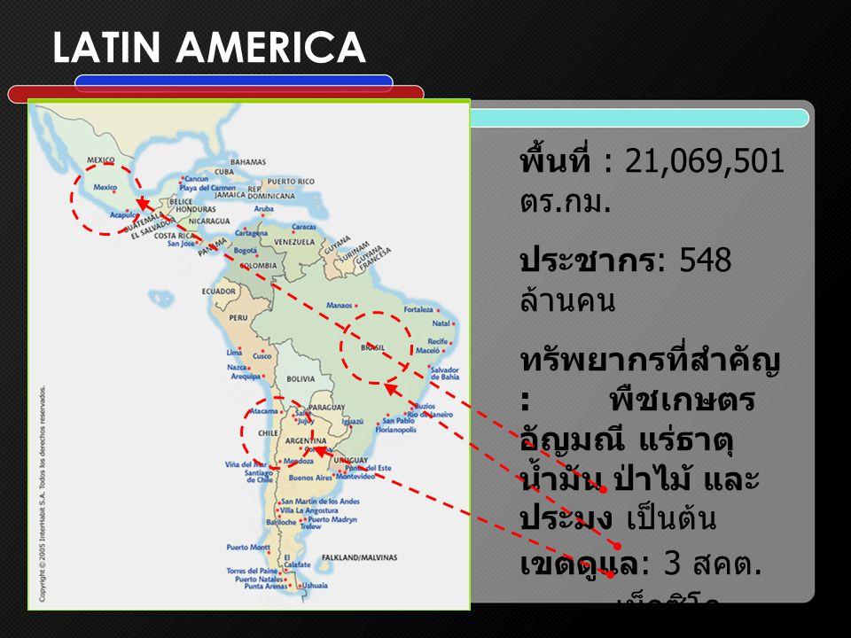 LATIN AMERICA พื้นที่ : 21,069,501 ตร.กม. ประชากร: 548 ล้านคน